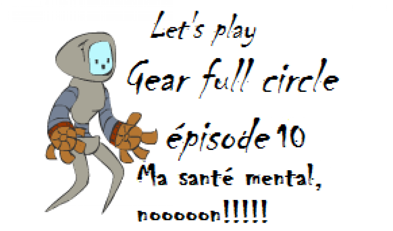 Ma santé mental, nooooon!!!!! [Gear full circle] ( épisode 10 FIN)